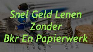 Snel Geld Lenen Zonder Bkr En Papierwerk